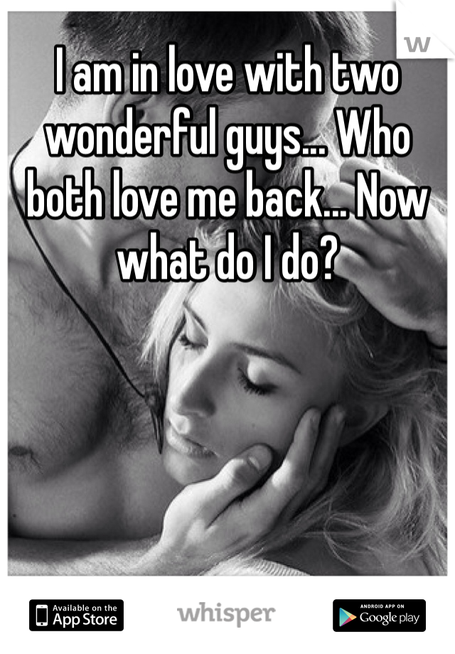 I am in love with two wonderful guys... Who both love me back... Now what do I do?
