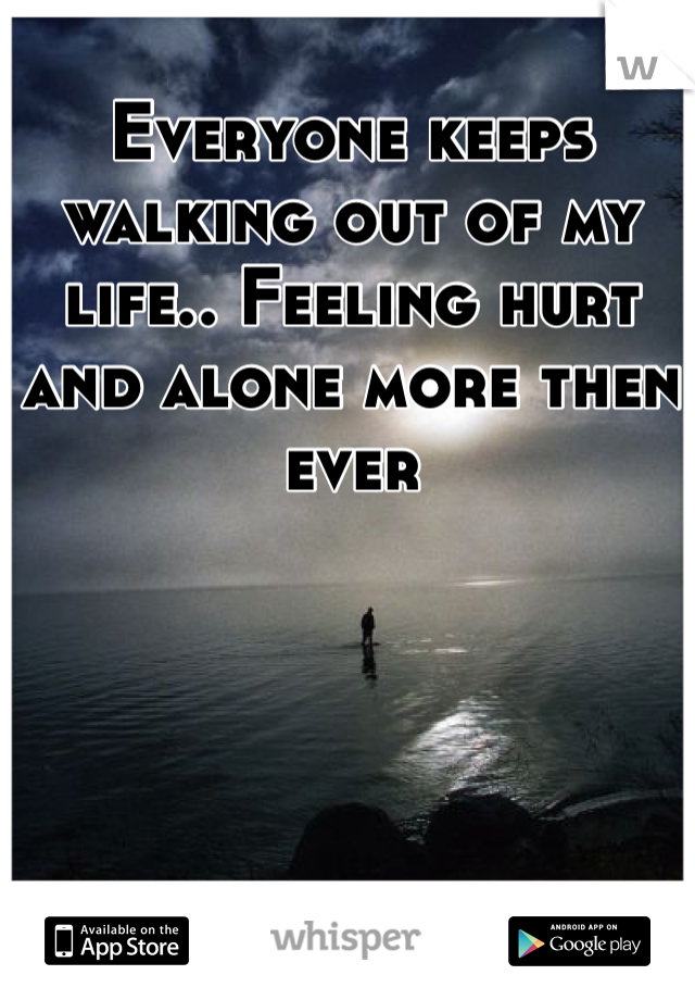Everyone keeps walking out of my life.. Feeling hurt and alone more then ever