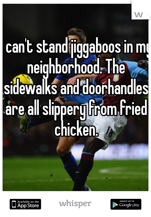I can't stand jiggaboos in my neighborhood. The sidewalks and doorhandles are all slippery from fried chicken.