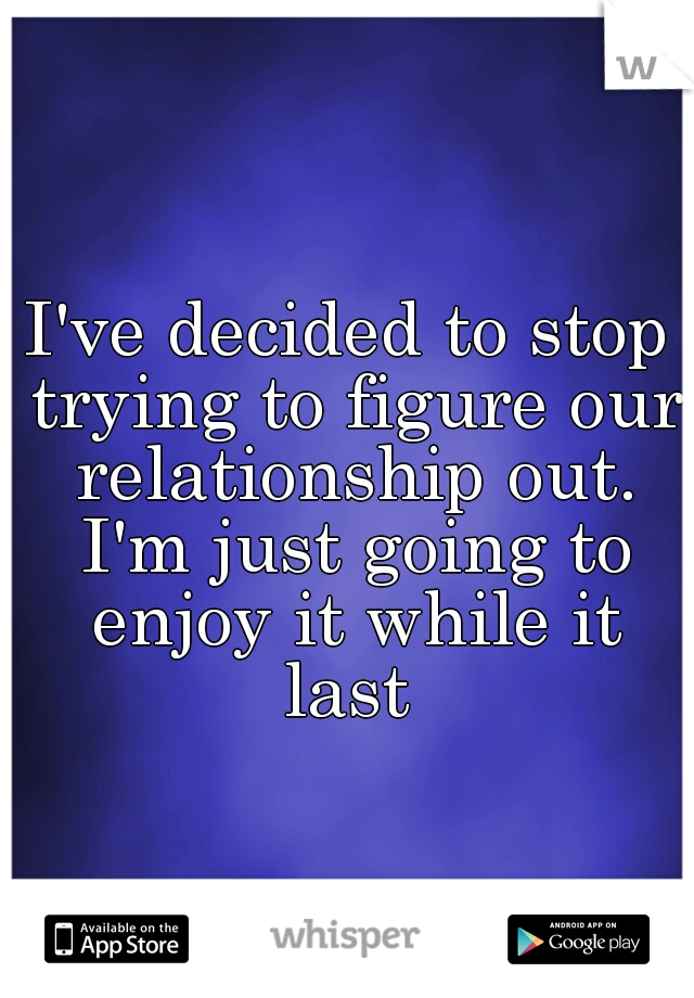 I've decided to stop trying to figure our relationship out. I'm just going to enjoy it while it last