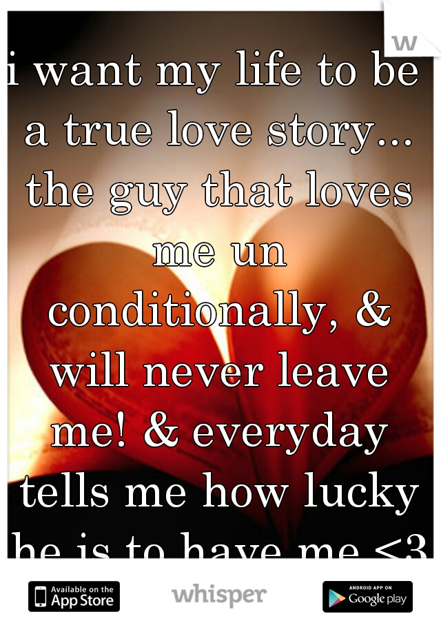 i want my life to be a true love story... the guy that loves me un conditionally, & will never leave me! & everyday tells me how lucky he is to have me <3