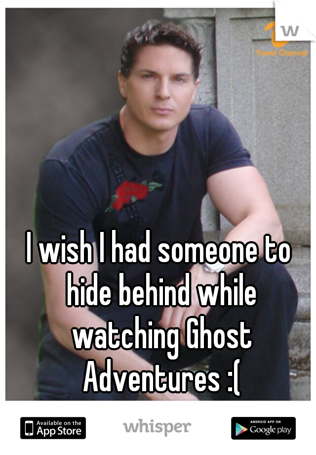 I wish I had someone to hide behind while watching Ghost Adventures :(