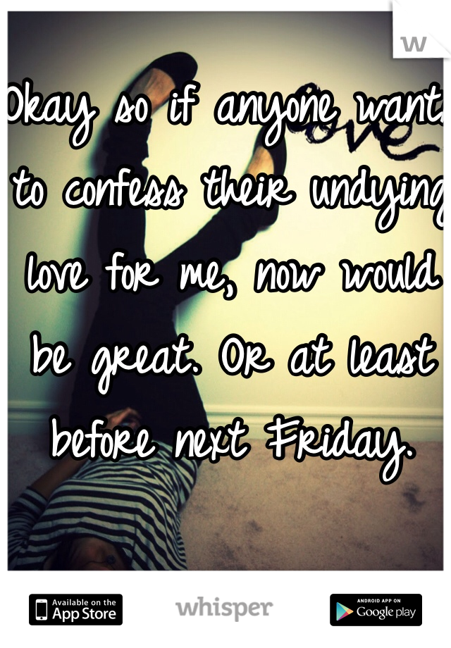 Okay so if anyone wants to confess their undying love for me, now would be great. Or at least before next Friday.