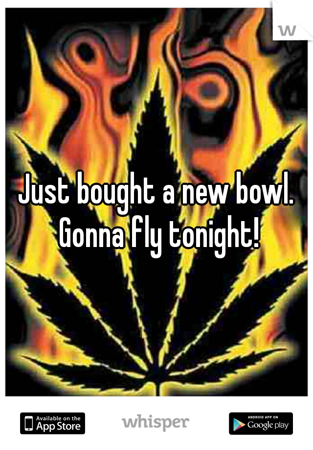 Just bought a new bowl. Gonna fly tonight!