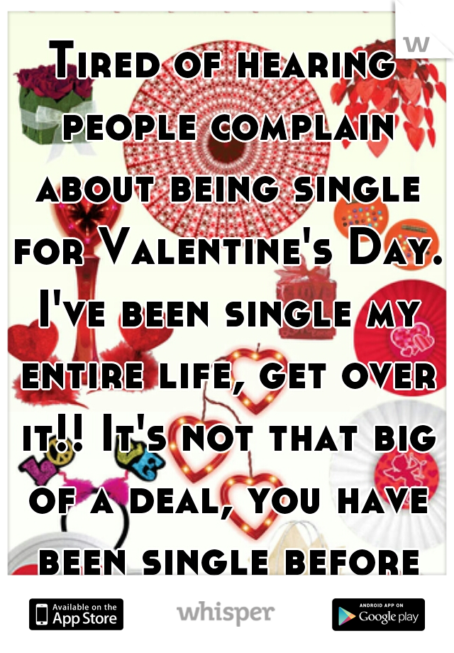 Tired of hearing people complain about being single for Valentine's Day. I've been single my entire life, get over it!! It's not that big of a deal, you have been single before it's nothing new!