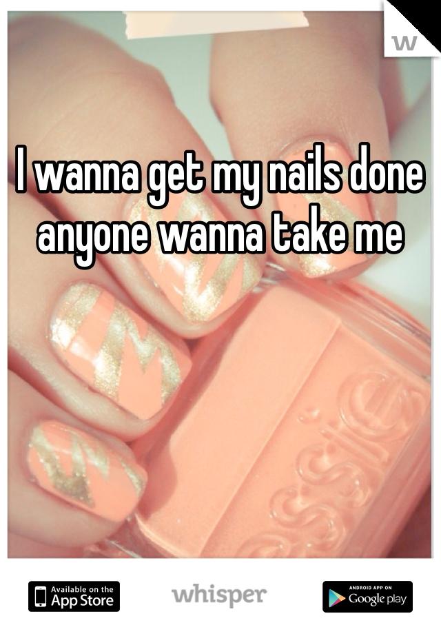 I wanna get my nails done anyone wanna take me