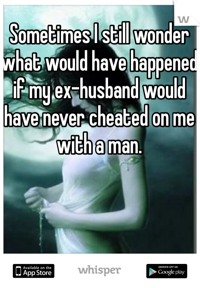 Sometimes I still wonder what would have happened if my ex-husband would have never cheated on me with a man.