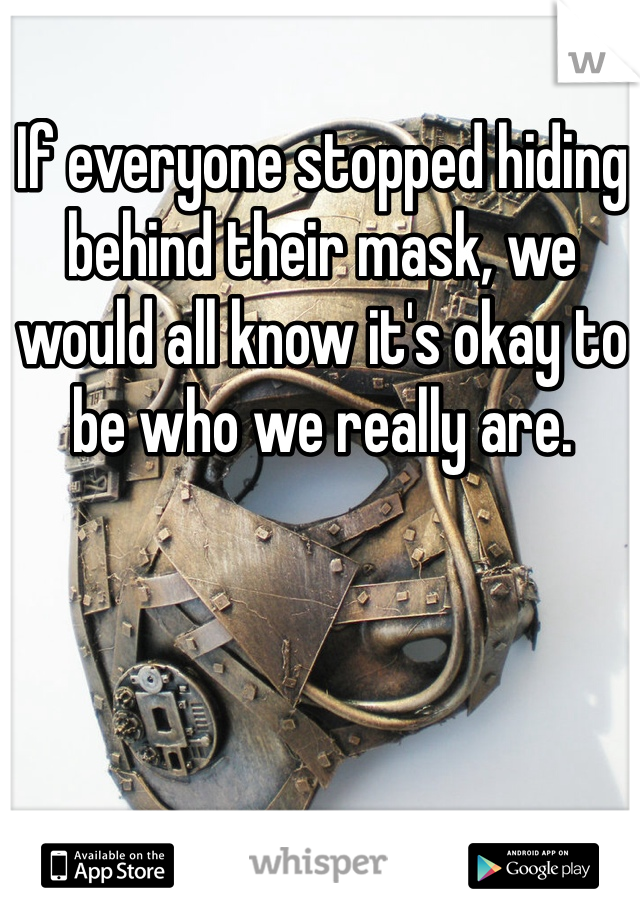 If everyone stopped hiding behind their mask, we would all know it's okay to be who we really are.