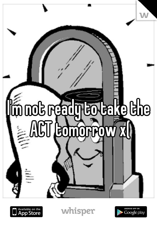 I'm not ready to take the ACT tomorrow x(