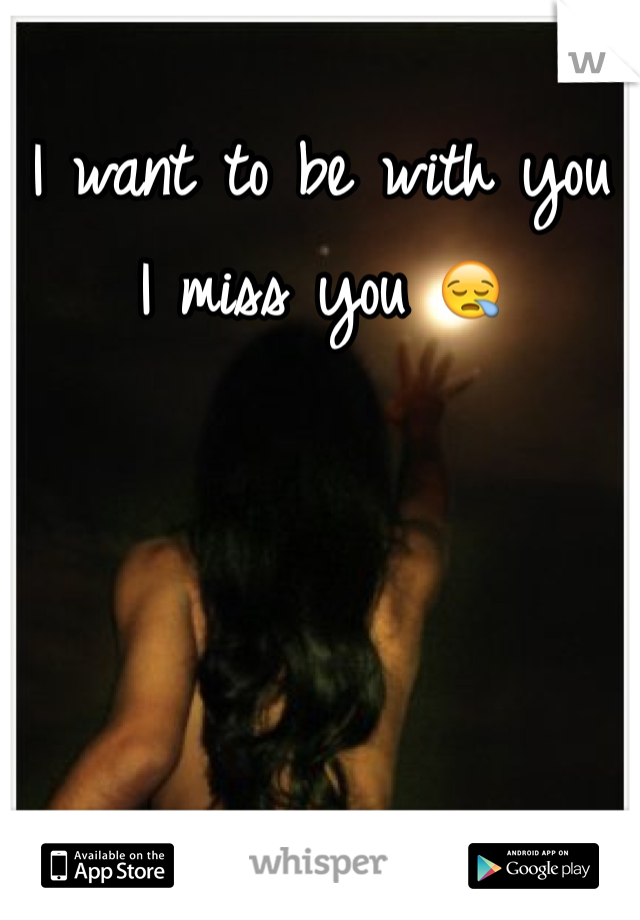 I want to be with you I miss you 😪