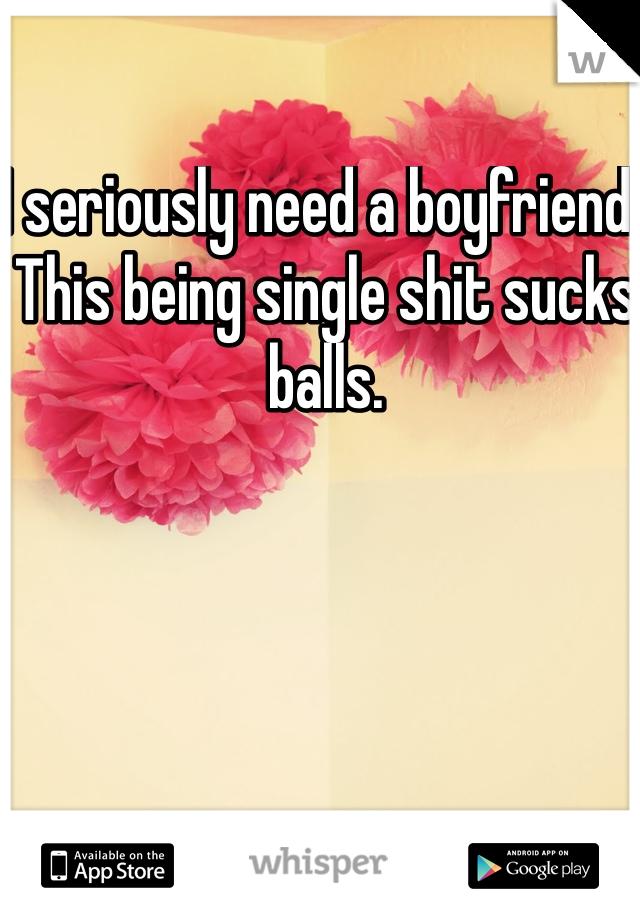 I seriously need a boyfriend. This being single shit sucks balls.