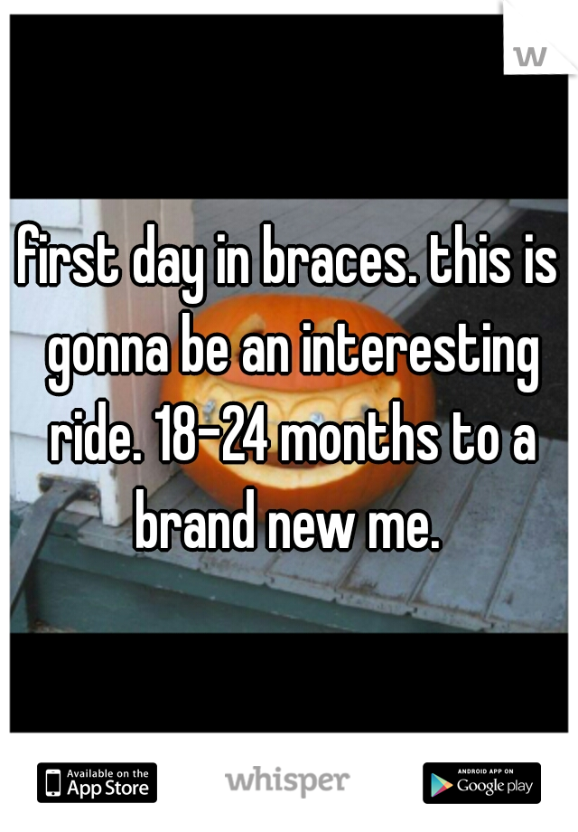 first day in braces. this is gonna be an interesting ride. 18-24 months to a brand new me.