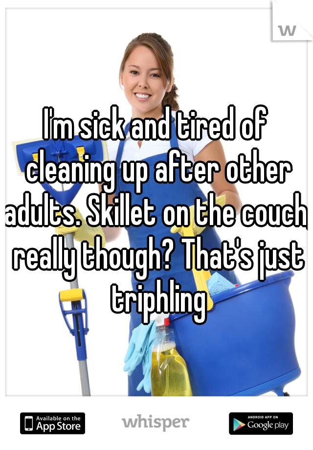 I'm sick and tired of cleaning up after other adults. Skillet on the couch, really though? That's just triphling