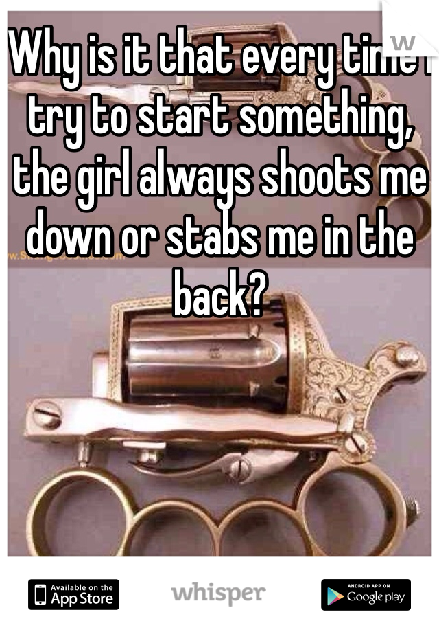Why is it that every time I try to start something, the girl always shoots me down or stabs me in the back?