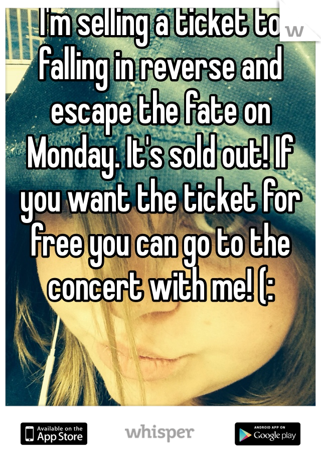 I'm selling a ticket to falling in reverse and escape the fate on Monday. It's sold out! If you want the ticket for free you can go to the concert with me! (: