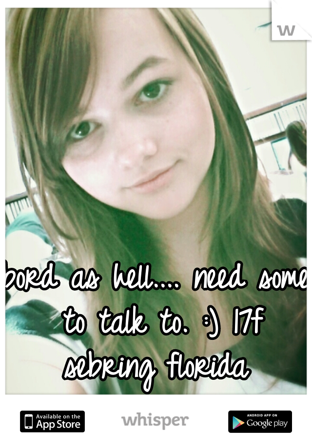 bord as hell.... need some to talk to. :) 17f sebring florida