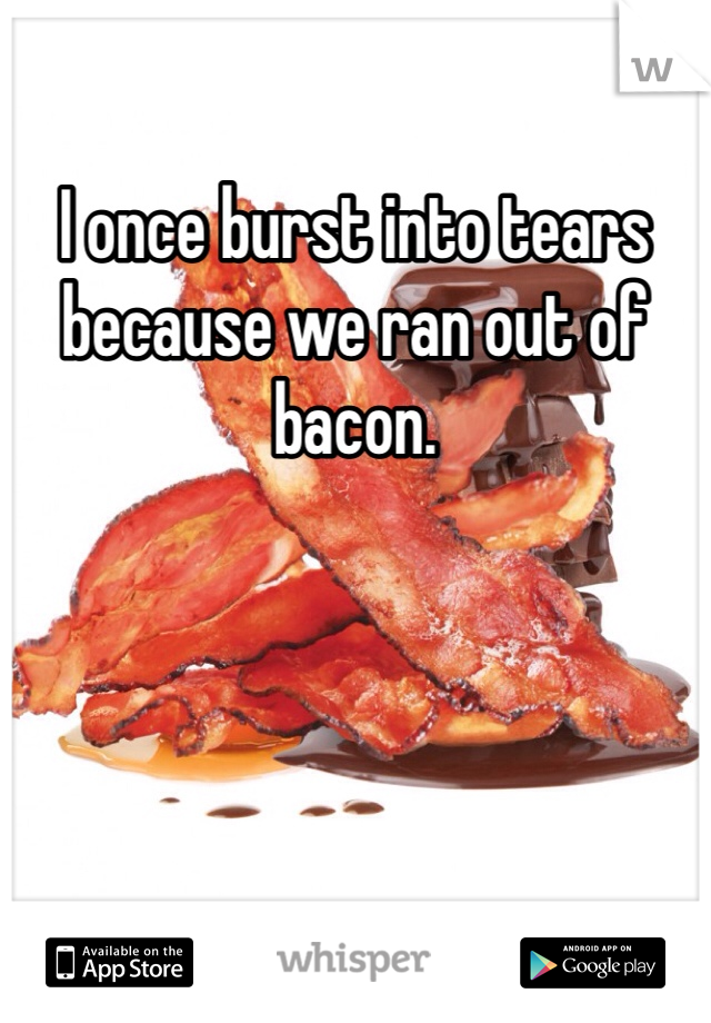 I once burst into tears because we ran out of bacon.