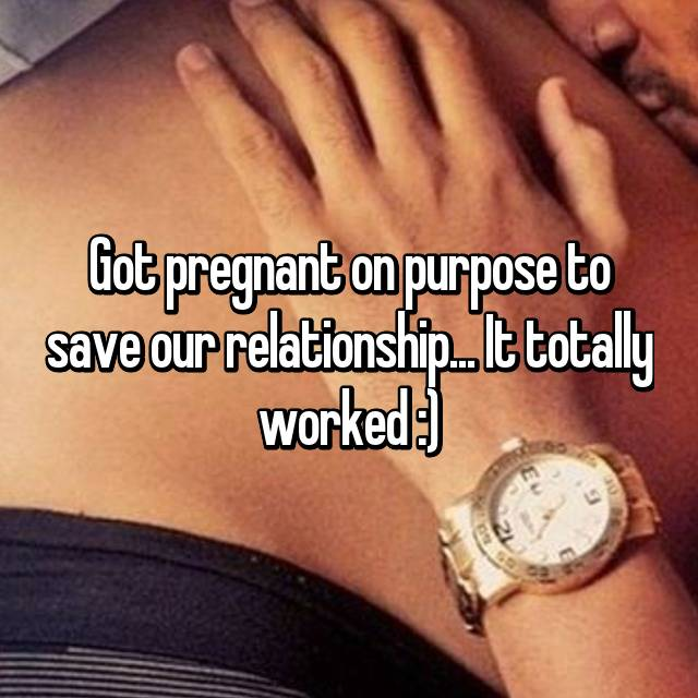 Got pregnant on purpose to save our relationship... It totally worked :)