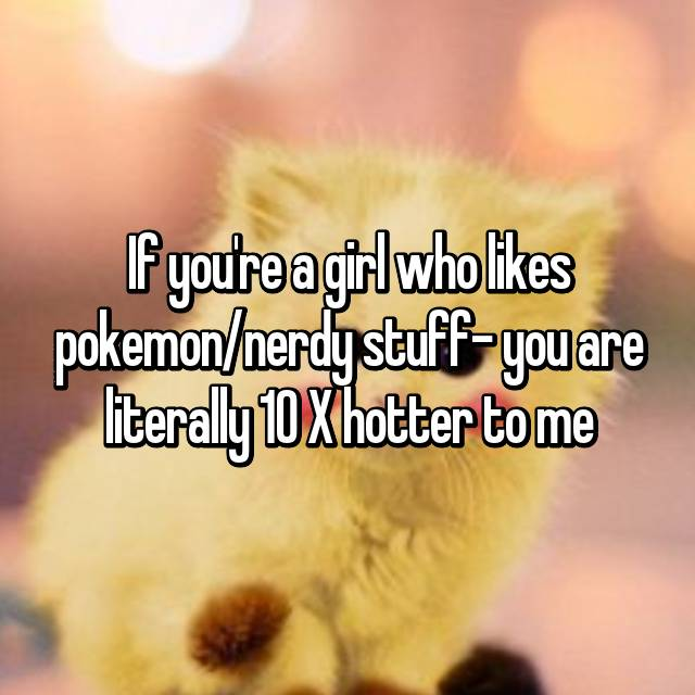 If you're a girl who likes pokemon/nerdy stuff- you are literally 10 X hotter to me