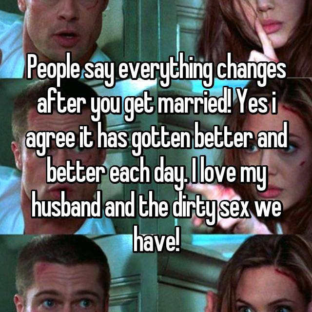 People say everything changes after you get married! Yes i agree it has gotten better and better each day. I love my husband and the dirty sex we have! 😉