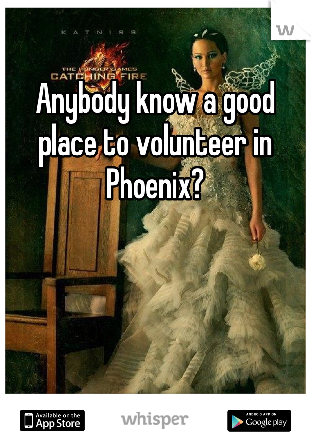 Anybody know a good place to volunteer in Phoenix?