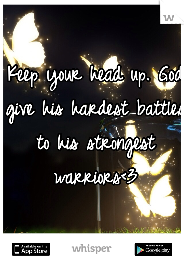 Keep your head up. God give his hardest battles to his strongest warriors<3