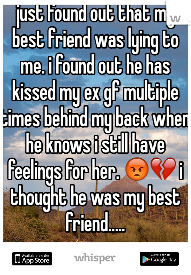 just found out that my best friend was lying to me. i found out he has kissed my ex gf multiple times behind my back when he knows i still have feelings for her. 😡💔 i thought he was my best friend.....