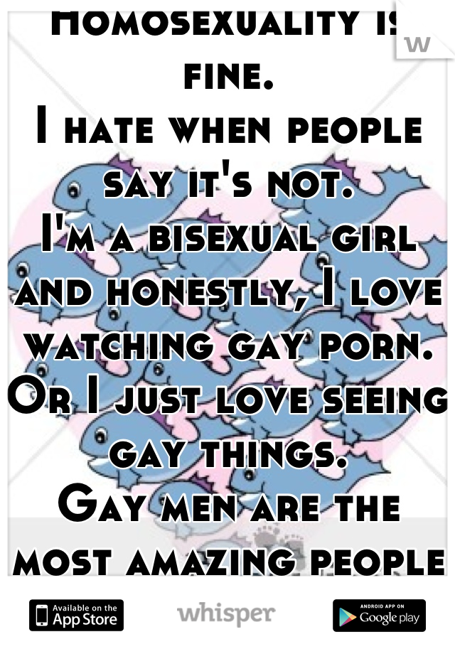 Homosexuality is fine. I hate when people say it's not. I'm a bisexual girl and honestly, I love watching gay porn. Or I just love seeing gay things. Gay men are the most amazing people ever. They make the world a better place.