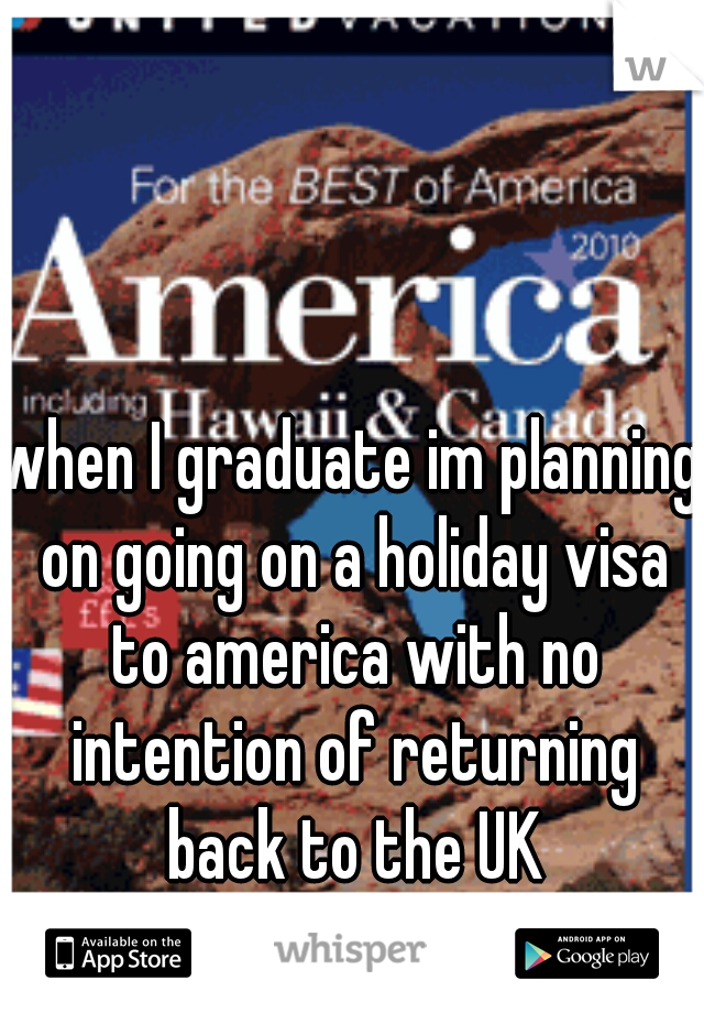 when I graduate im planning on going on a holiday visa to america with no intention of returning back to the UK