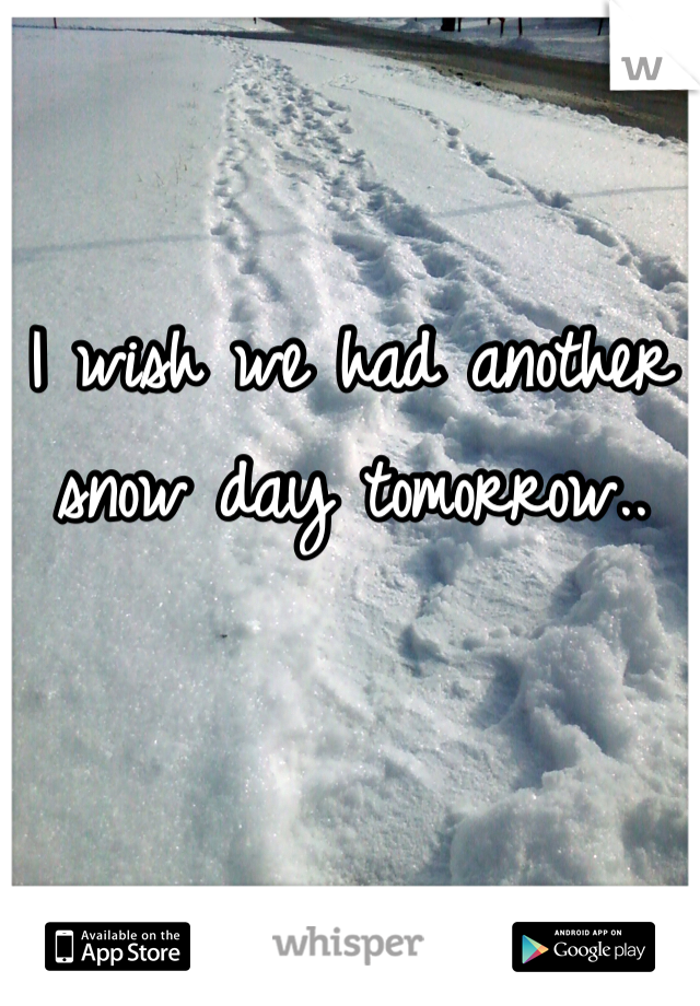I wish we had another snow day tomorrow..