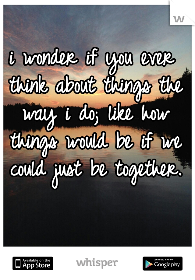 i wonder if you ever think about things the way i do; like how things would be if we could just be together.