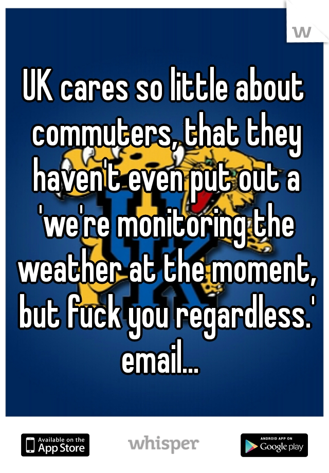 UK cares so little about commuters, that they haven't even put out a 'we're monitoring the weather at the moment, but fuck you regardless.' email...