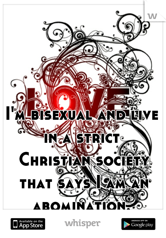 I'm bisexual and live in a strict   Christian society that says I am an abomination.