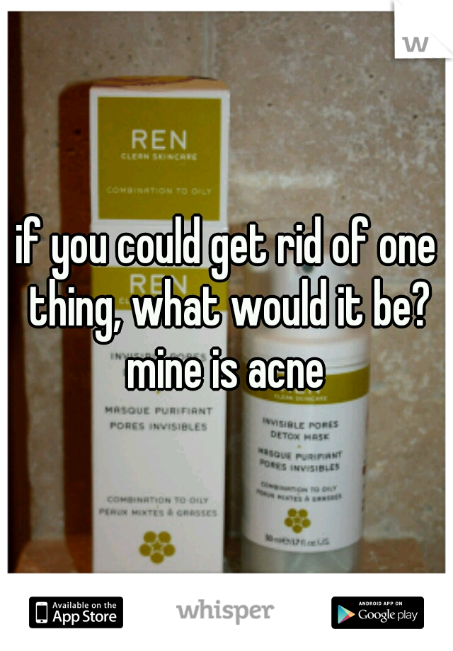 if you could get rid of one thing, what would it be?  mine is acne