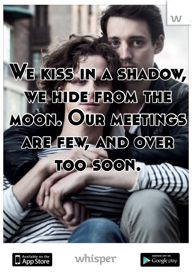 We kiss in a shadow, we hide from the moon. Our meetings are few, and over too soon.