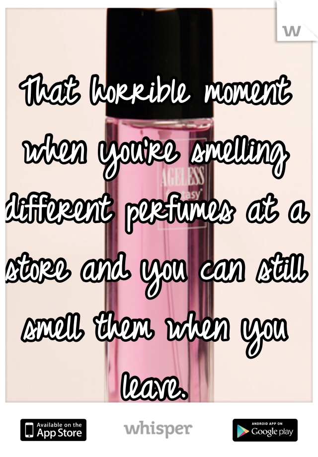 That horrible moment when you're smelling different perfumes at a store and you can still smell them when you leave.