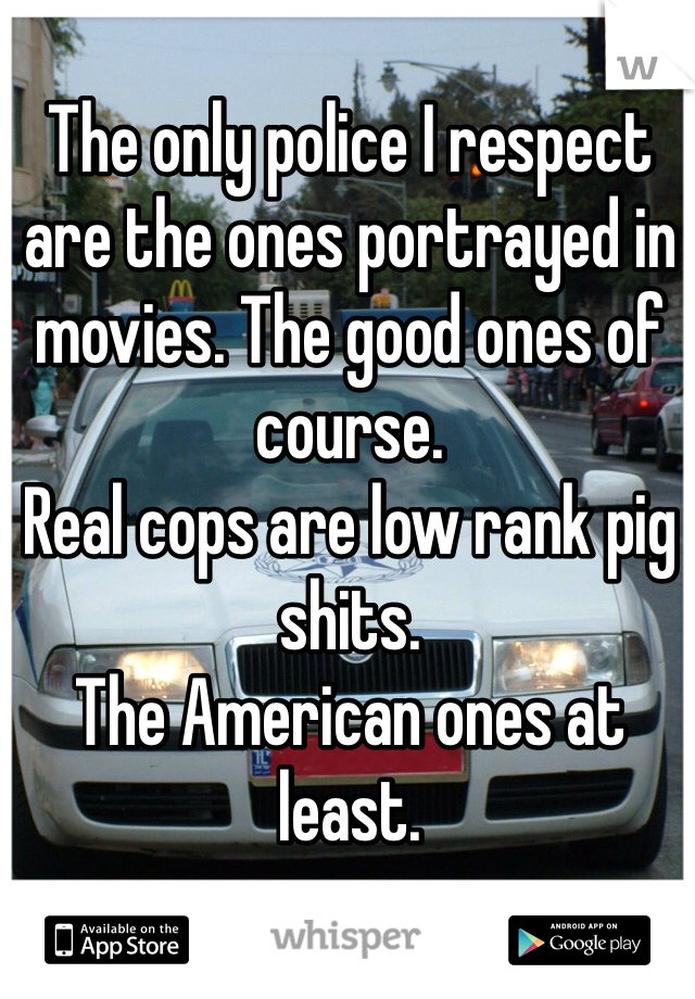 The only police I respect are the ones portrayed in movies. The good ones of course.  Real cops are low rank pig shits. The American ones at least.