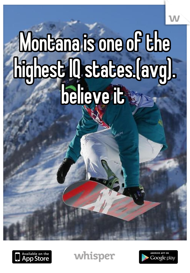 Montana is one of the highest IQ states.(avg). believe it