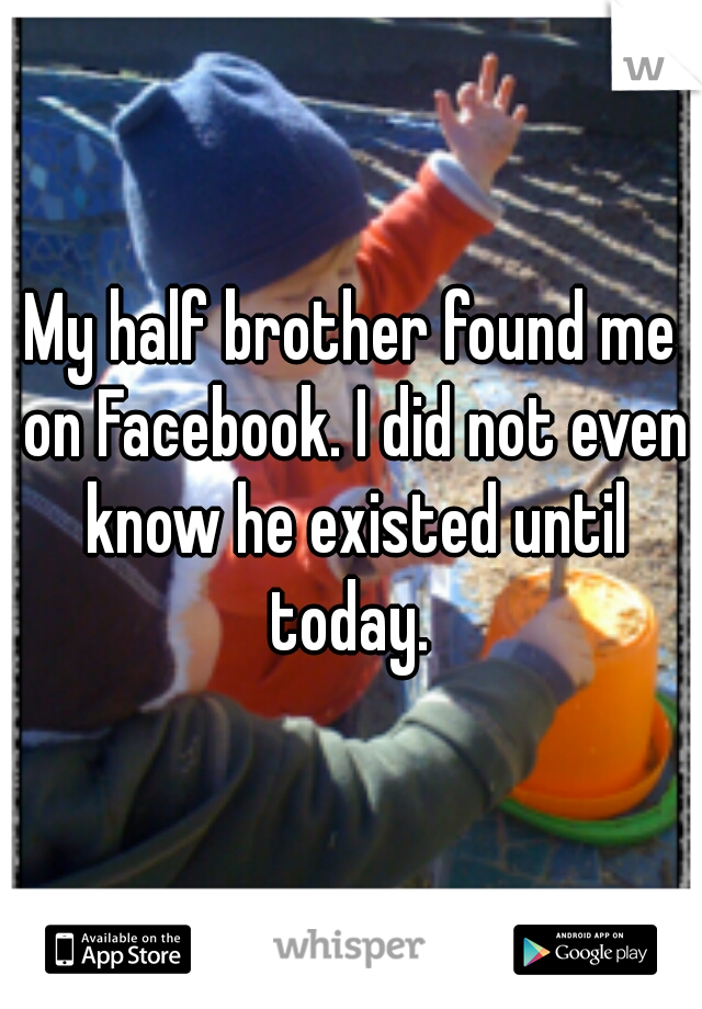 My half brother found me on Facebook. I did not even know he existed until today.