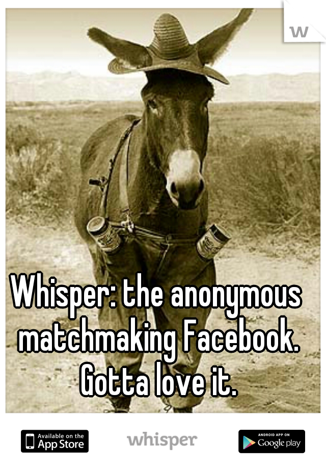 Whisper: the anonymous matchmaking Facebook. Gotta love it.