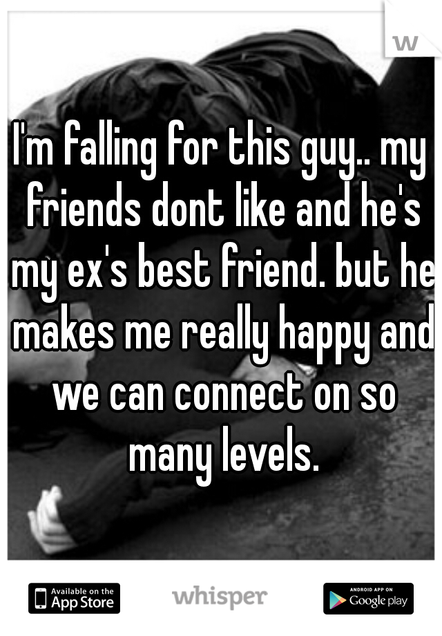 I'm falling for this guy.. my friends dont like and he's my ex's best friend. but he makes me really happy and we can connect on so many levels.