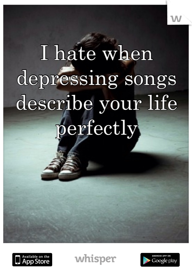 I hate when depressing songs describe your life perfectly