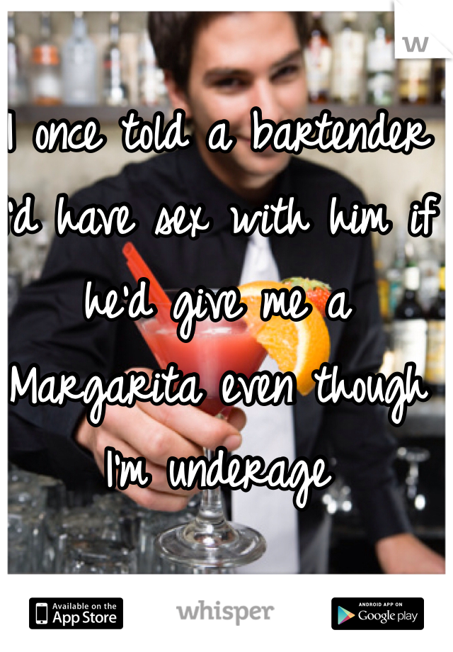 I once told a bartender I'd have sex with him if he'd give me a Margarita even though I'm underage
