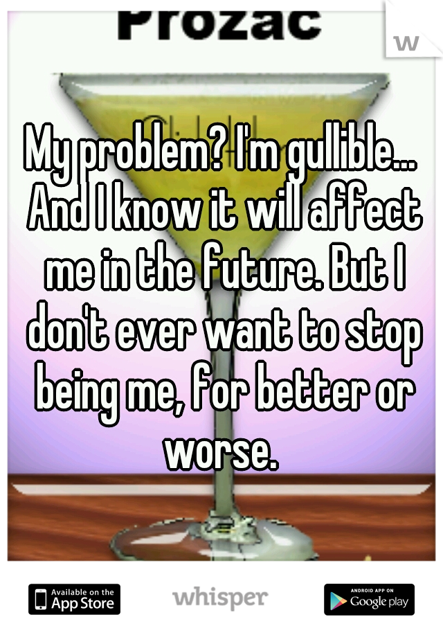 My problem? I'm gullible... And I know it will affect me in the future. But I don't ever want to stop being me, for better or worse.