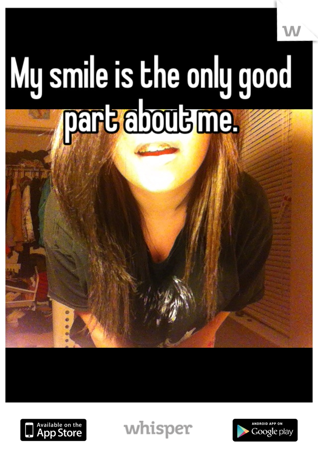 My smile is the only good part about me.