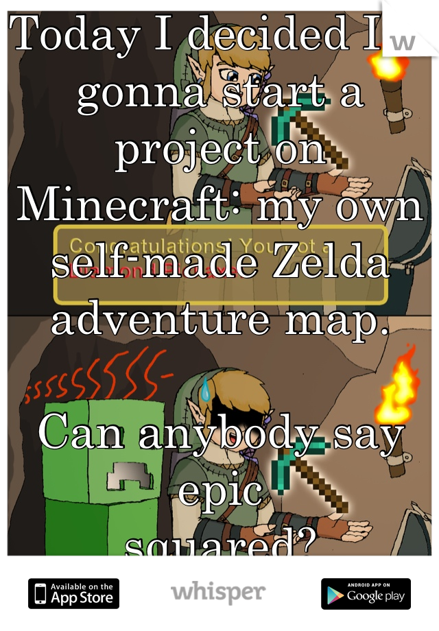 Today I decided I'm gonna start a project on Minecraft: my own self-made Zelda adventure map.  Can anybody say epic squared? :D