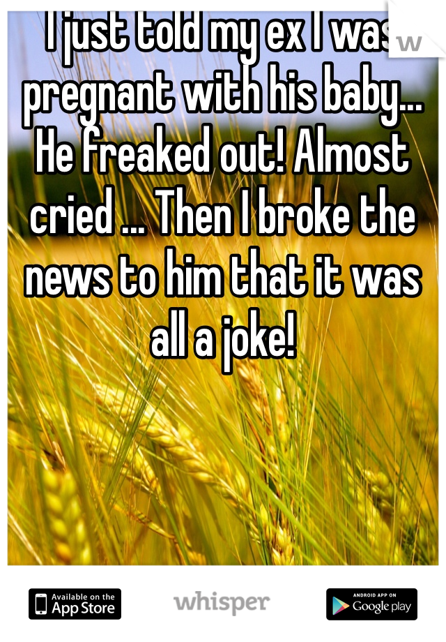 I just told my ex I was pregnant with his baby... He freaked out! Almost cried ... Then I broke the news to him that it was all a joke!