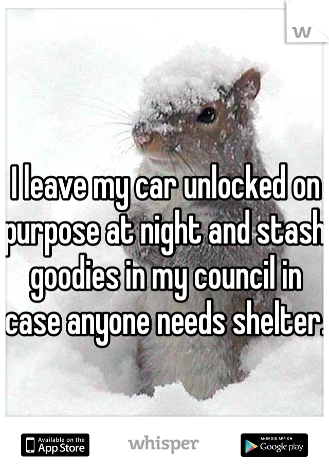 I leave my car unlocked on purpose at night and stash goodies in my council in case anyone needs shelter.