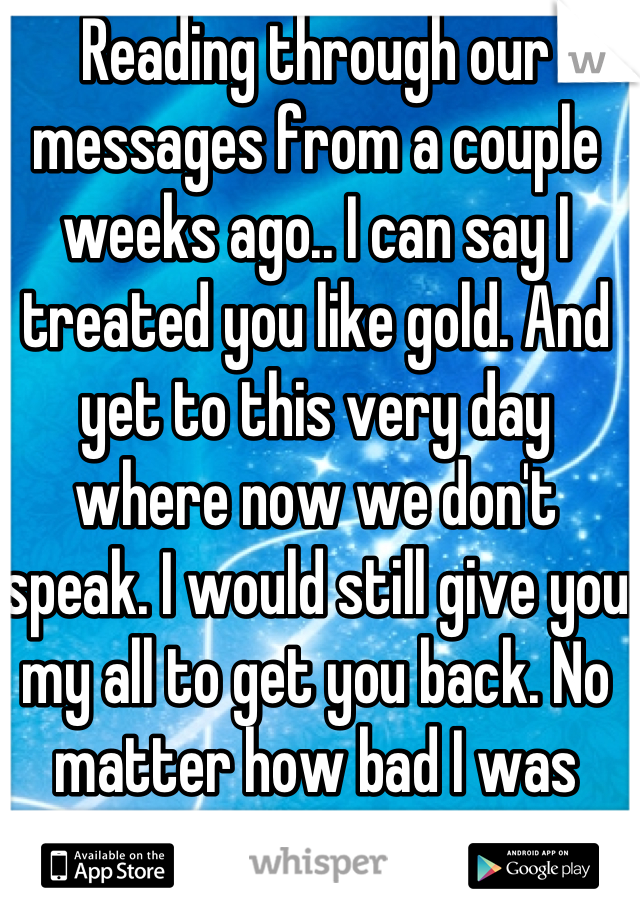 Reading through our messages from a couple weeks ago.. I can say I treated you like gold. And yet to this very day where now we don't speak. I would still give you my all to get you back. No matter how bad I was treated by you.. I always wanted to have you. And to you I was just another girl that you didn't think was good enough..