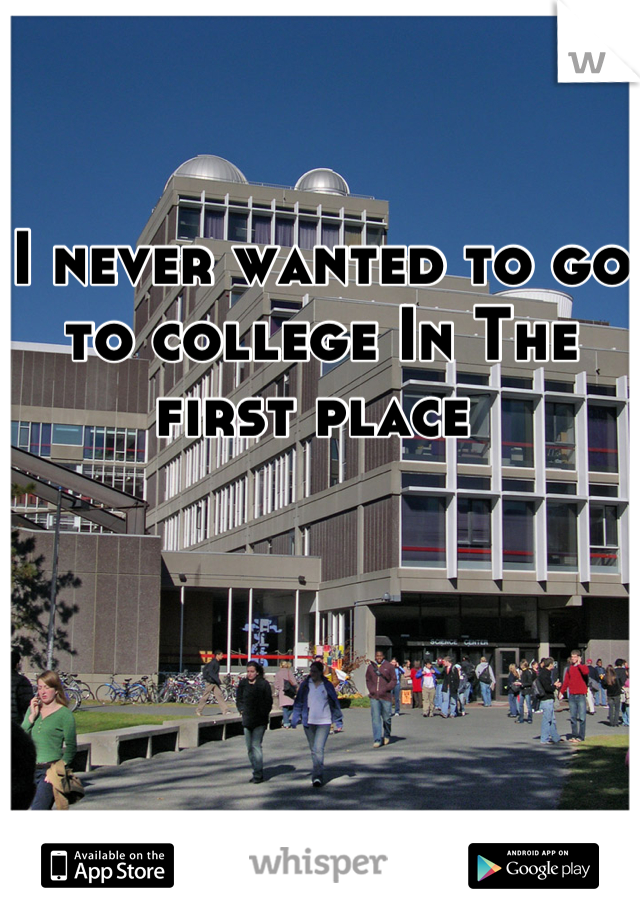 I never wanted to go to college In The first place